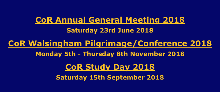 CoR Annual General Meeting 2018 Saturday 23rd June 2018 CoR Walsingham Pilgrimage/Conference 2018 Monday 5th - Thursday 8th November 2018 CoR Study Day 2018 Saturday 15th September 2018